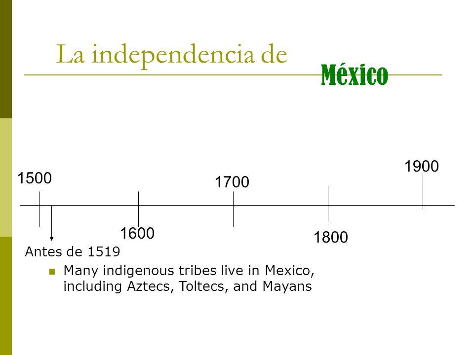 La independencia de México 1900 1500 1700 1600 1800 Antes de 1519