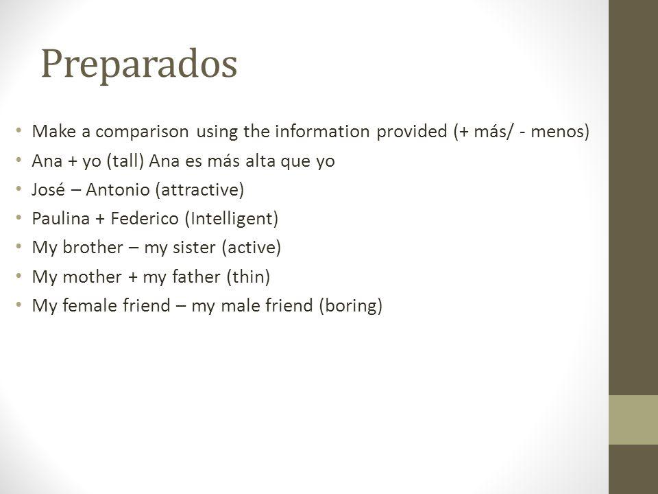 Preparados Make a comparison using the information provided (+ más/ - menos) Ana + yo (tall) Ana es más alta que yo.