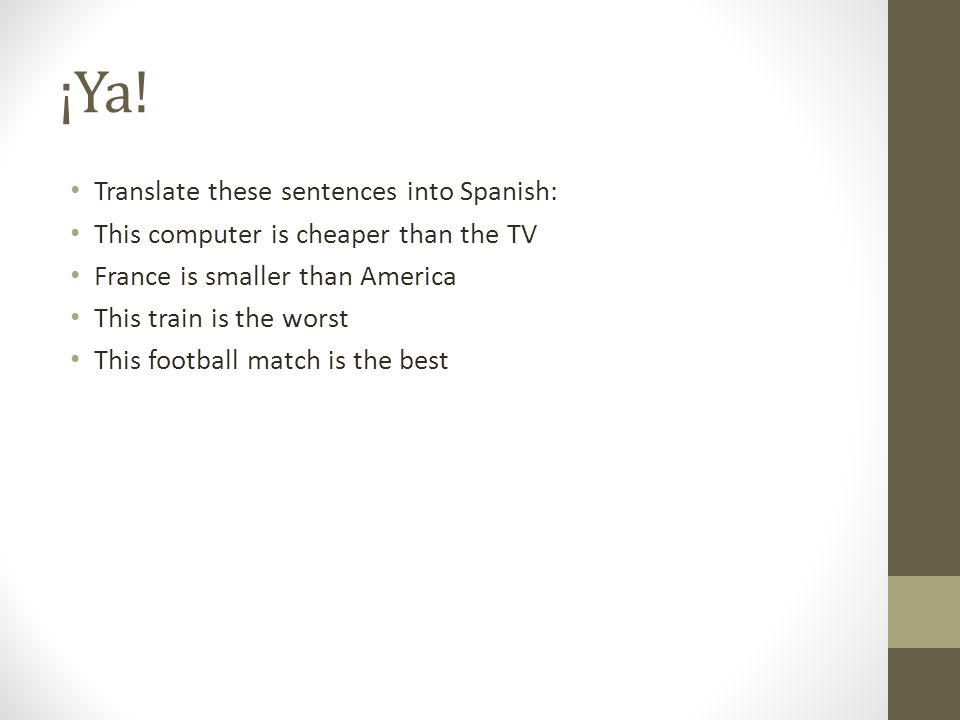 ¡Ya! Translate these sentences into Spanish:
