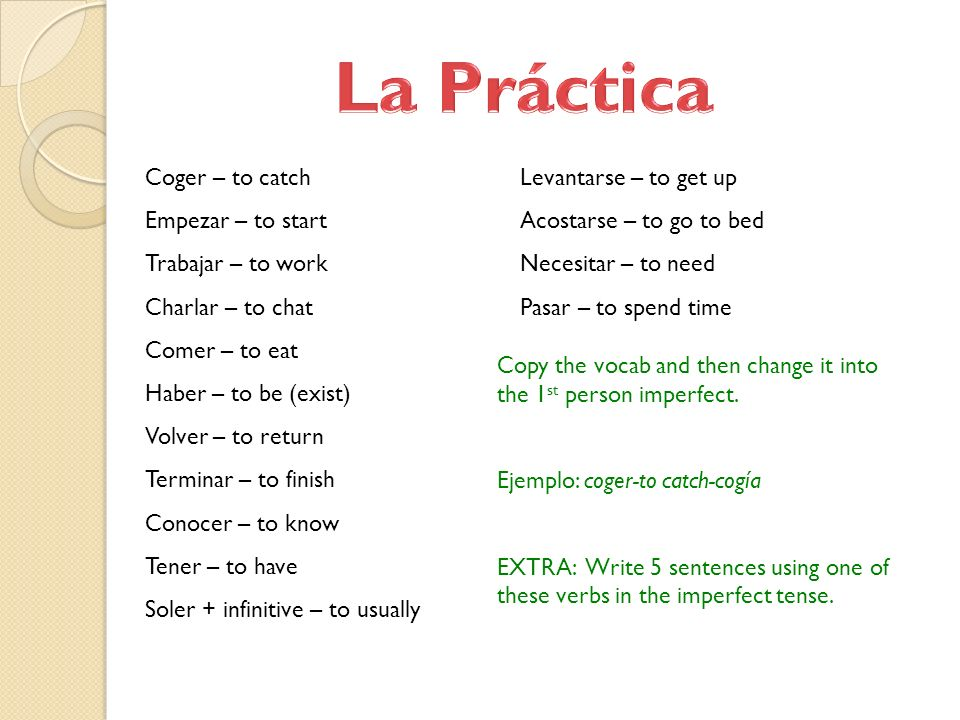 La Práctica Coger – to catch Empezar – to start Trabajar – to work