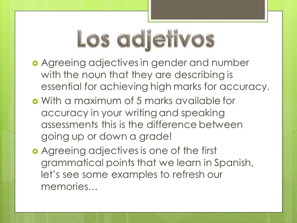 Los adjetivosAgreeing adjectives in gender and number with the noun that they are describing is essential for achieving high marks for accuracy.