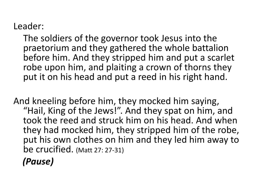 Leader: The soldiers of the governor took Jesus into the praetorium and they gathered the whole battalion before him.