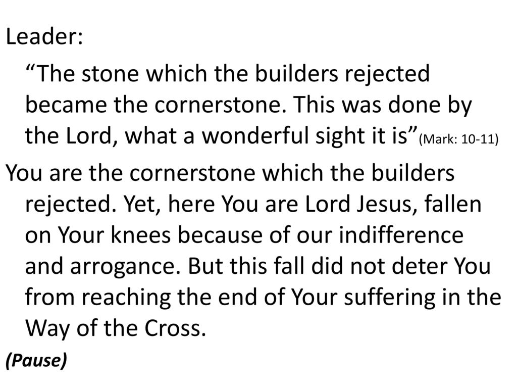 Leader: The stone which the builders rejected became the cornerstone. This was done by the Lord, what a wonderful sight it is (Mark: 10-11)