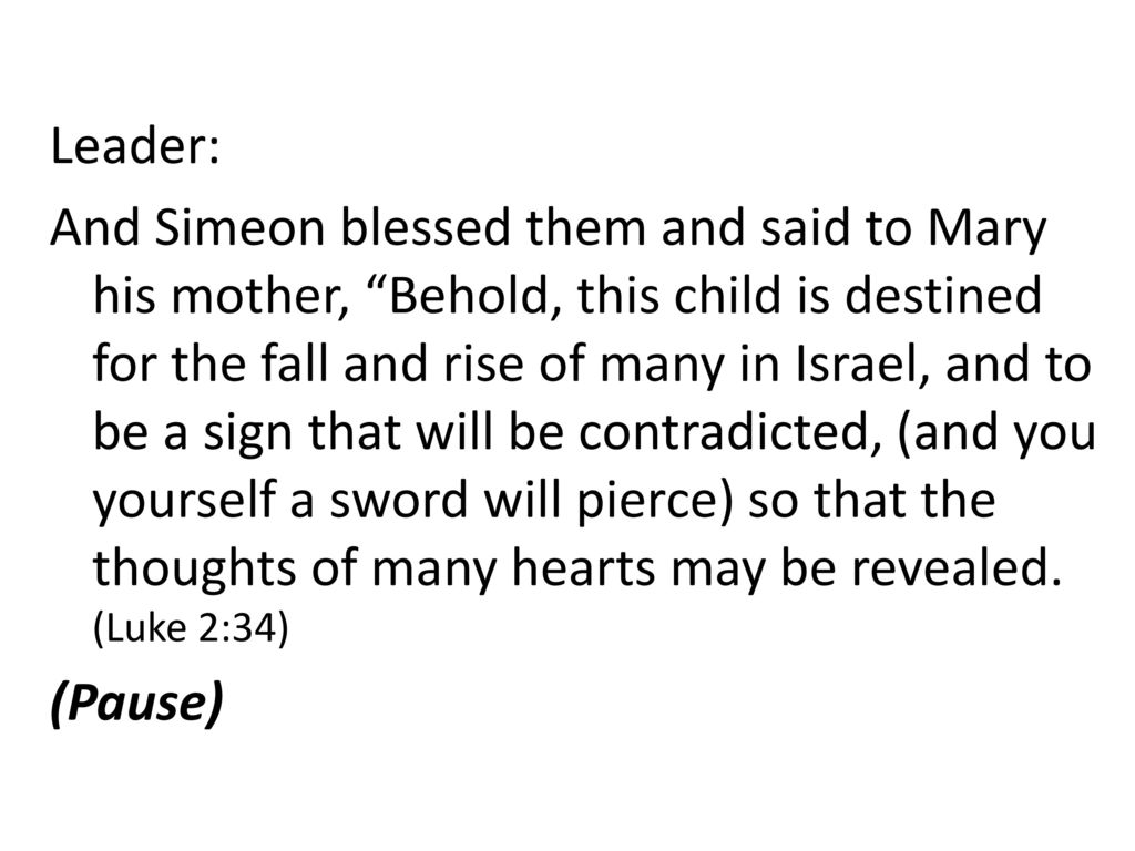 Leader: And Simeon blessed them and said to Mary his mother, Behold, this child is destined for the fall and rise of many in Israel, and to be a sign that will be contradicted, (and you yourself a sword will pierce) so that the thoughts of many hearts may be revealed.
