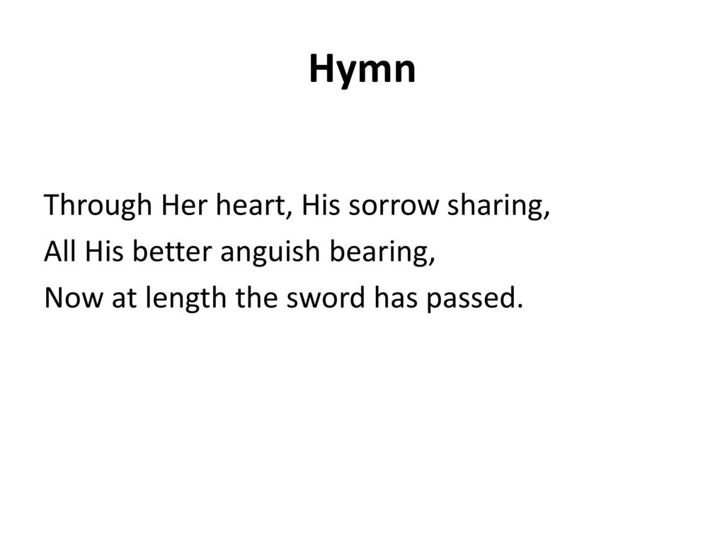 Hymn Through Her heart, His sorrow sharing, All His better anguish bearing, Now at length the sword has passed.