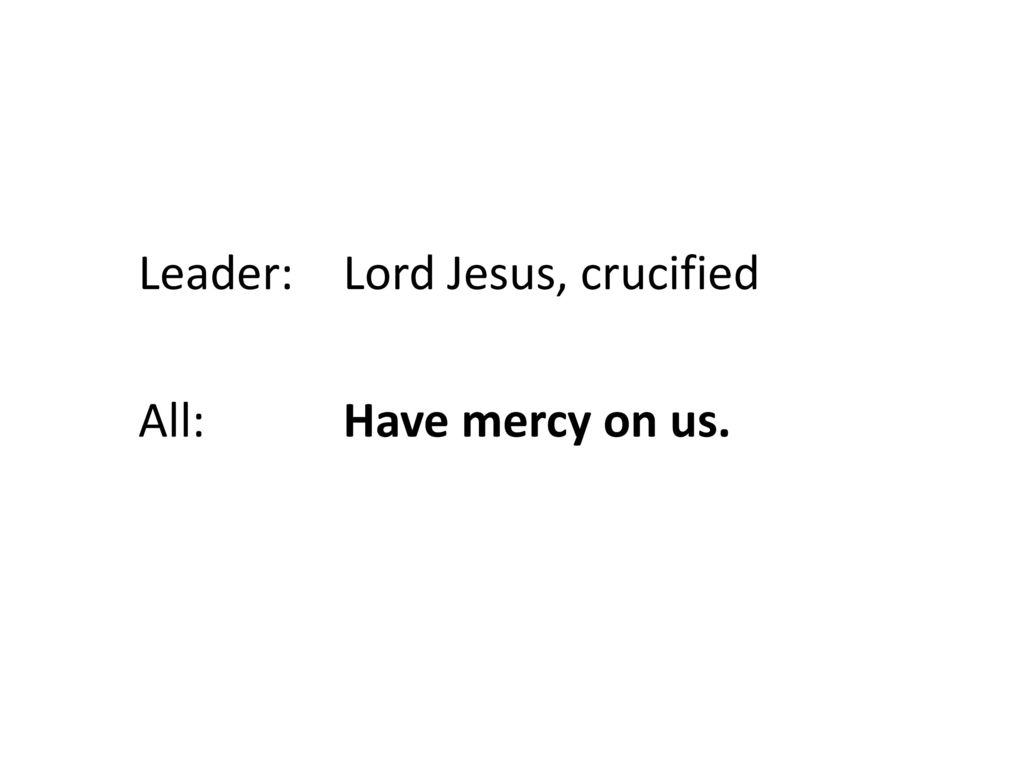 Leader: Lord Jesus, crucified