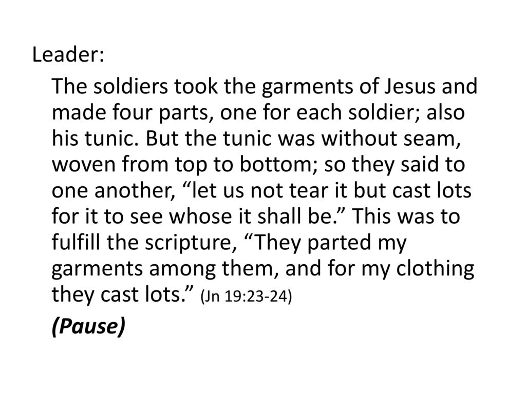 Leader: The soldiers took the garments of Jesus and made four parts, one for each soldier; also his tunic.