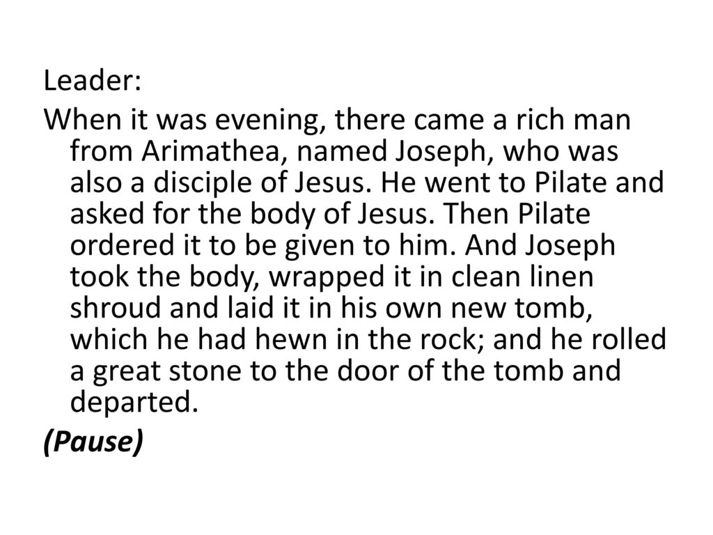 Leader: When it was evening, there came a rich man from Arimathea, named Joseph, who was also a disciple of Jesus.