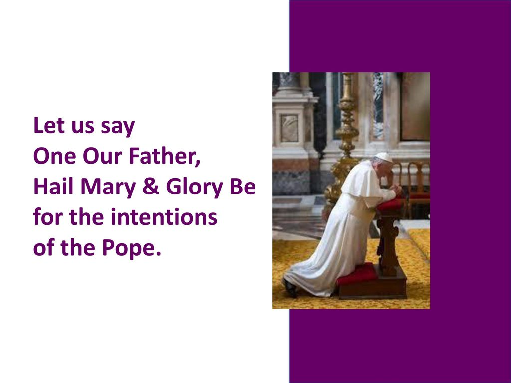Let us say One Our Father, Hail Mary & Glory Be for the intentions of the Pope.
