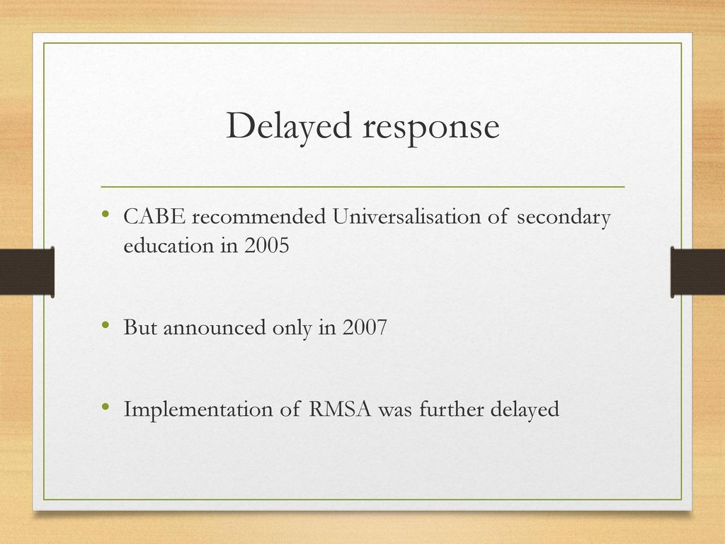 Delayed response CABE recommended Universalisation of secondary education in But announced only in