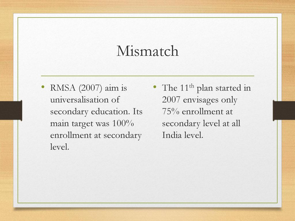 Mismatch RMSA (2007) aim is universalisation of secondary education. Its main target was 100% enrollment at secondary level.