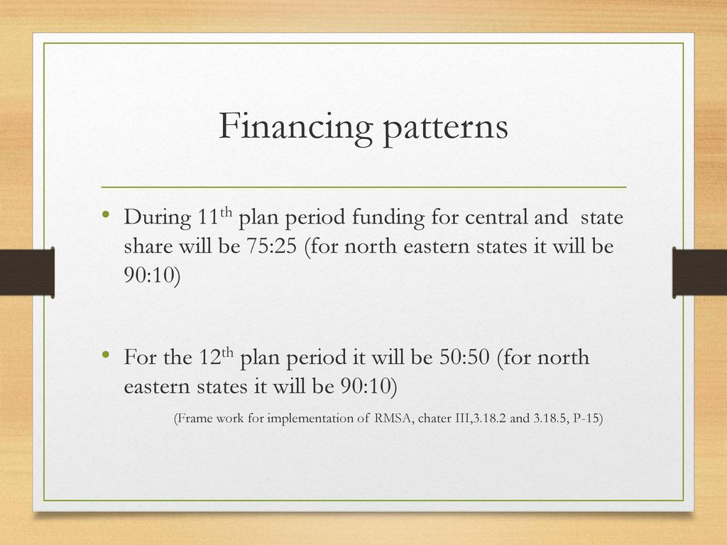 Financing patterns During 11th plan period funding for central and state share will be 75:25 (for north eastern states it will be 90:10)