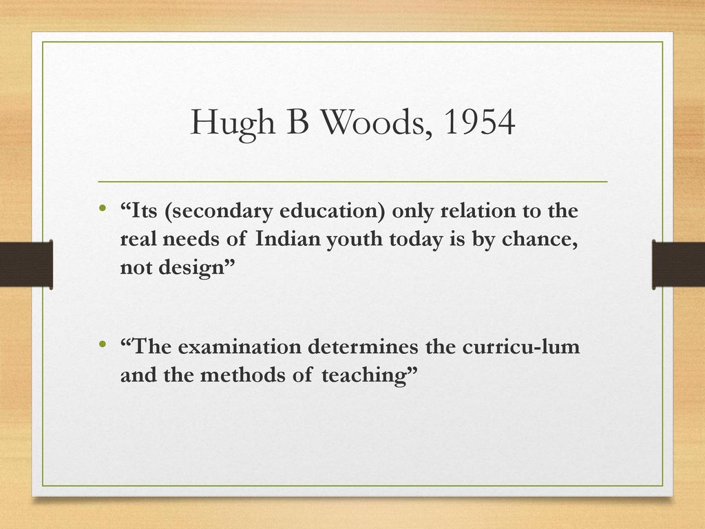 Hugh B Woods, 1954 Its (secondary education) only relation to the real needs of Indian youth today is by chance, not design