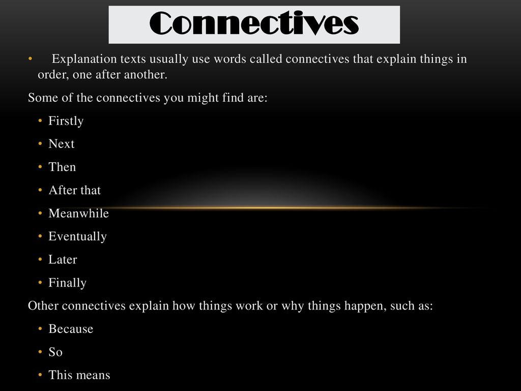 Connectives Explanation texts usually use words called connectives that explain things in order, one after another.