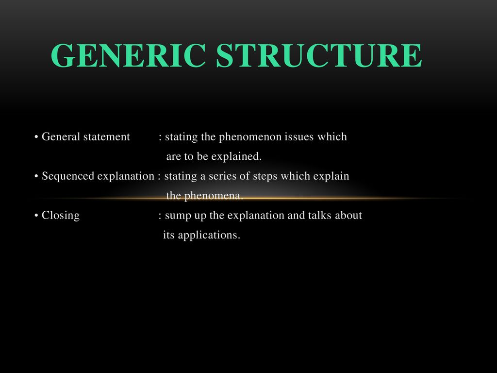 Generic structure • General statement : stating the phenomenon issues which. are to be explained.