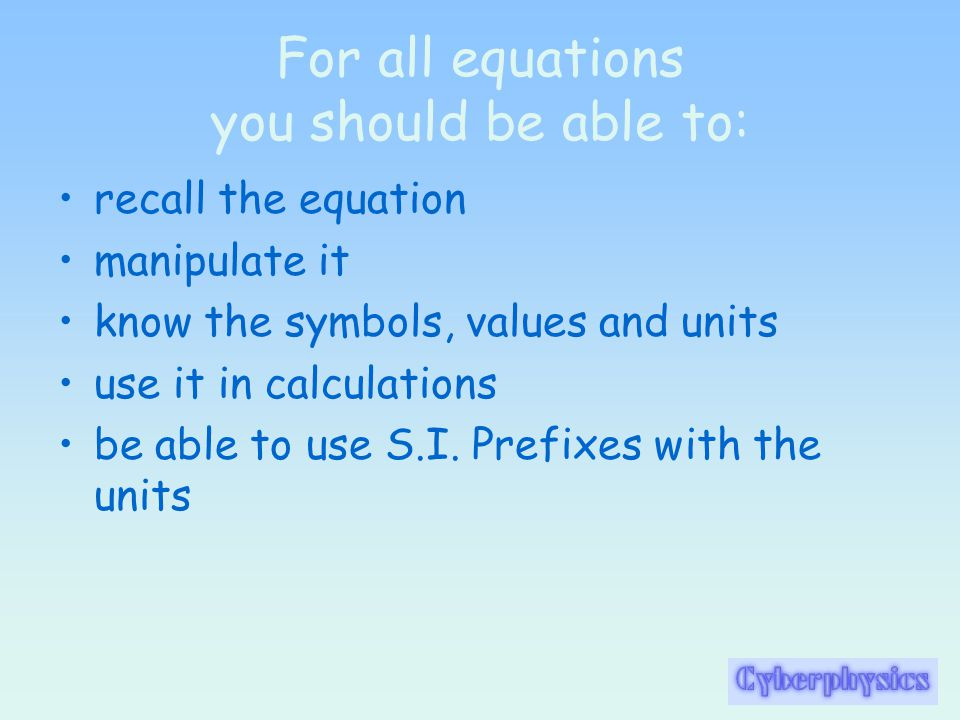 For all equations you should be able to: