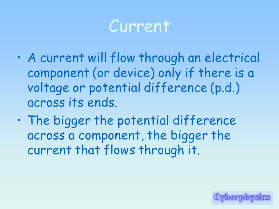 Current A current will flow through an electrical component (or device) only if there is a voltage or potential difference (p.d.) across its ends.