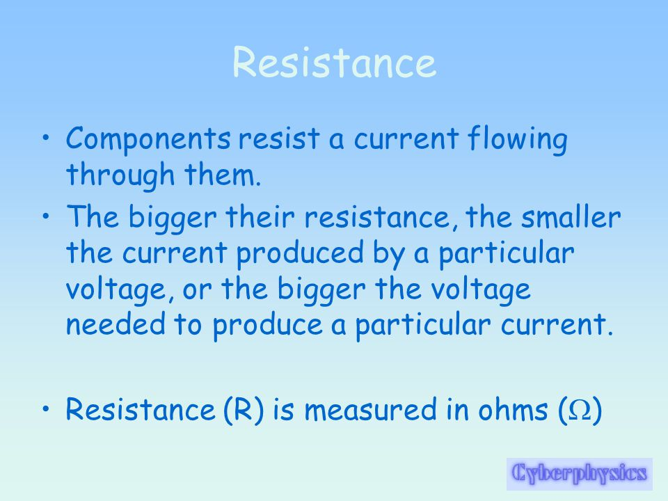 Resistance Components resist a current flowing through them.