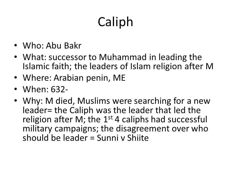 Caliph Who: Abu Bakr. What: successor to Muhammad in leading the Islamic faith; the leaders of Islam religion after M.