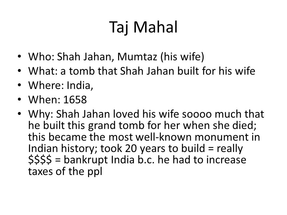 Taj Mahal Who: Shah Jahan, Mumtaz (his wife)