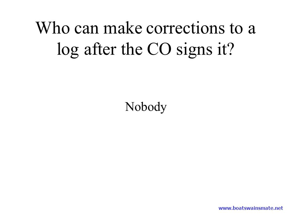 Who can make corrections to a log after the CO signs it