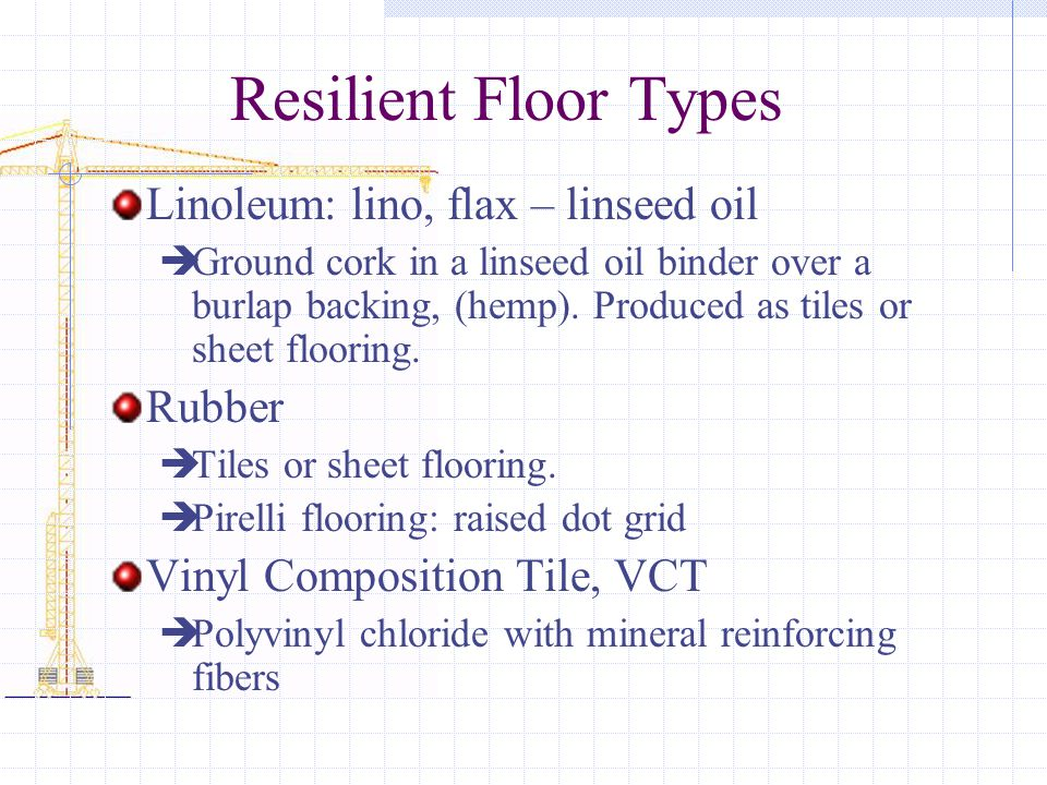 Resilient Floor Types Linoleum: lino, flax – linseed oil Rubber