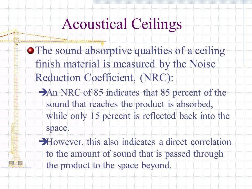 Acoustical Ceilings The sound absorptive qualities of a ceiling finish material is measured by the Noise Reduction Coefficient, (NRC):