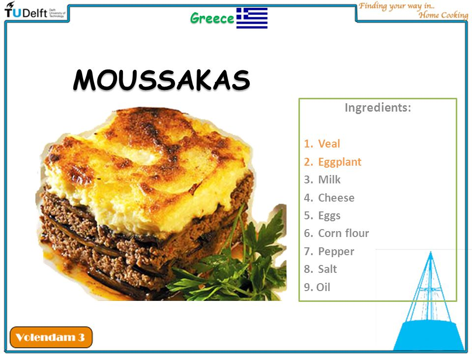 MOUSSAKAS Greece Ingredients: Veal Eggplant Milk Cheese Eggs