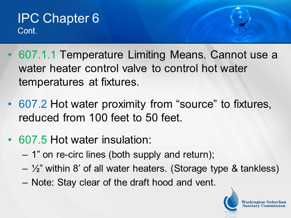 IPC Chapter 6 Cont. 607.1.1 Temperature Limiting Means. Cannot use a water heater control valve to control hot water temperatures at fixtures.