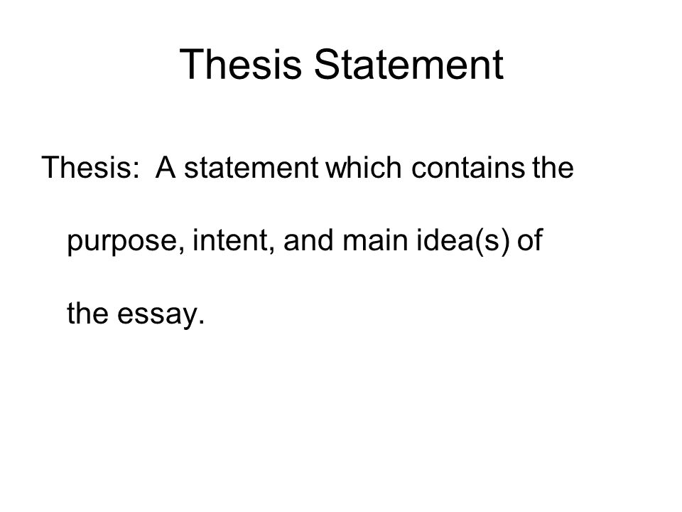 Thesis Statement Thesis: A statement which contains the purpose, intent, and main idea(s) of the essay.