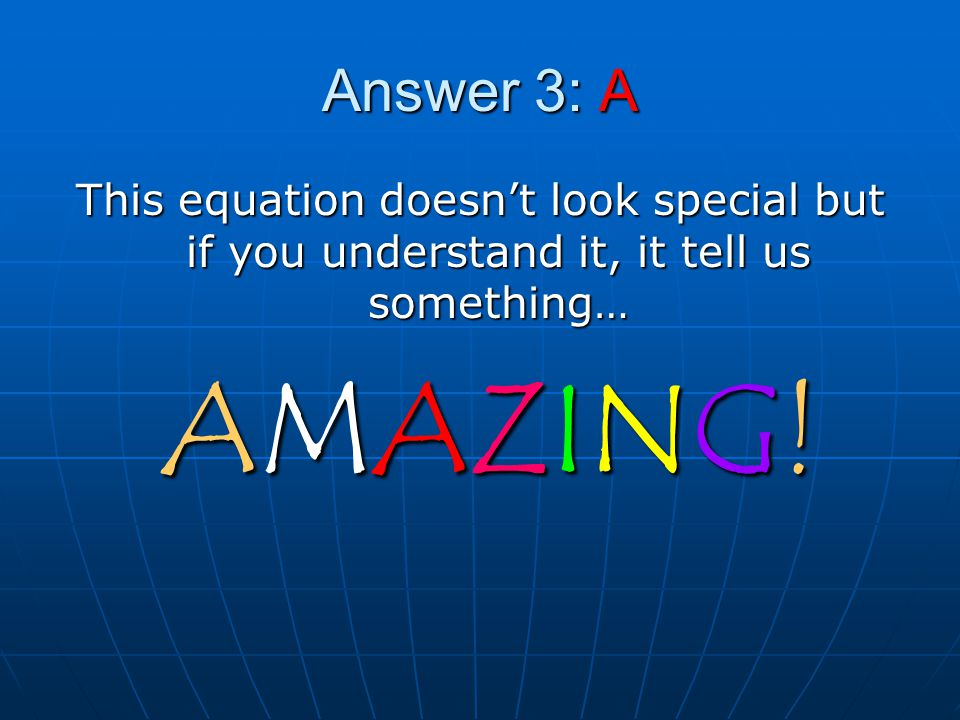 Answer 3: A This equation doesn't look special but if you understand it, it tell us something… AMAZING!