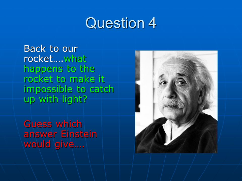 Question 4 Back to our rocket….what happens to the rocket to make it impossible to catch up with light
