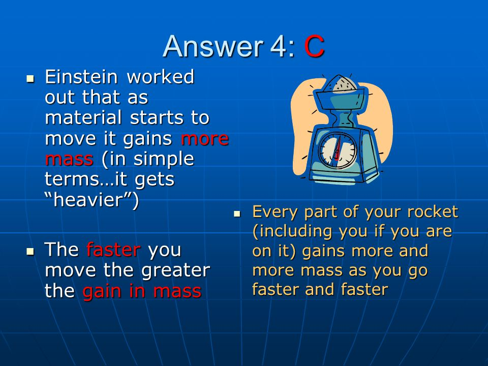 Answer 4: C Einstein worked out that as material starts to move it gains more mass (in simple terms…it gets heavier )