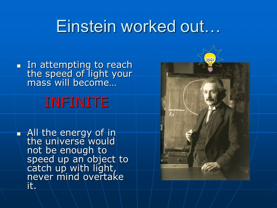 Einstein worked out… In attempting to reach the speed of light your mass will become… INFINITE.