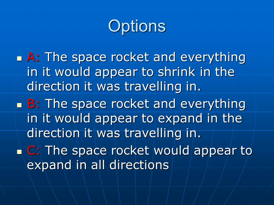 Options A: The space rocket and everything in it would appear to shrink in the direction it was travelling in.