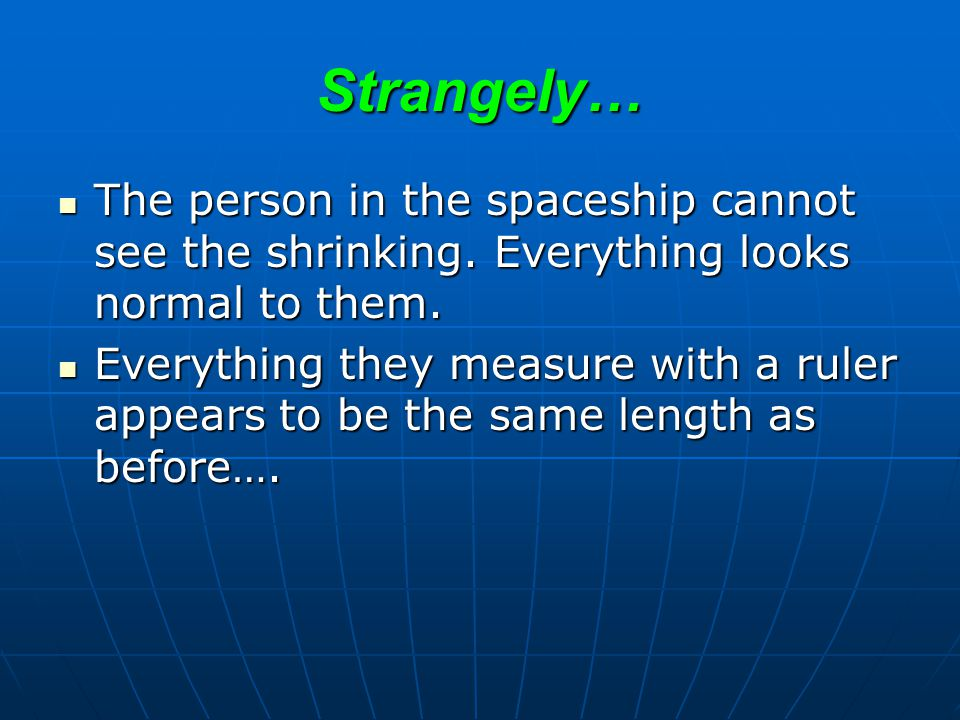 Strangely… The person in the spaceship cannot see the shrinking. Everything looks normal to them.