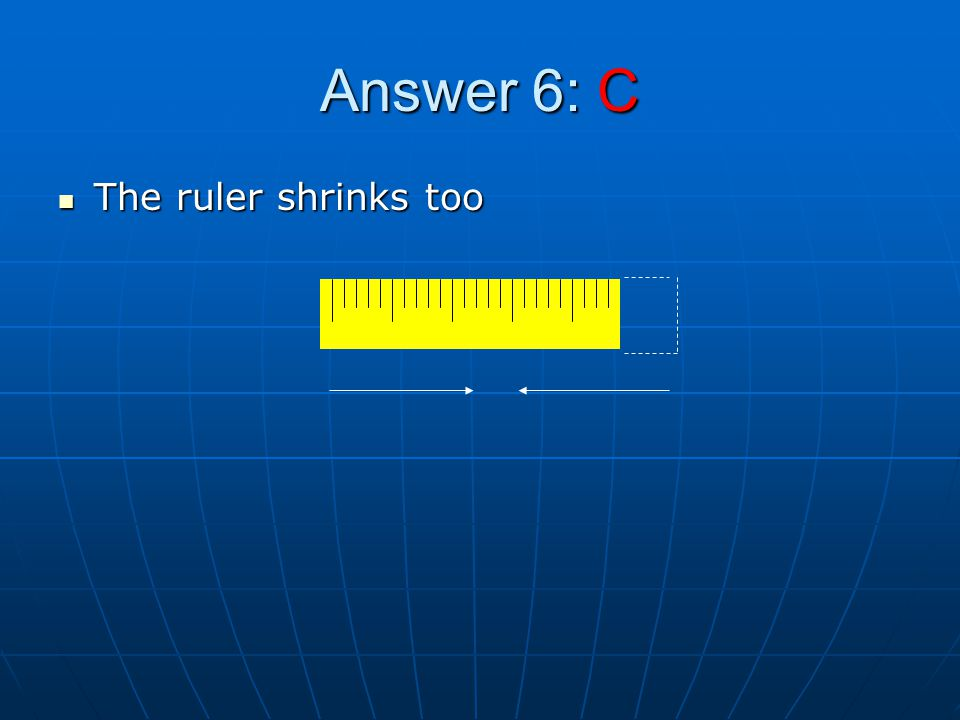 Answer 6: C The ruler shrinks too