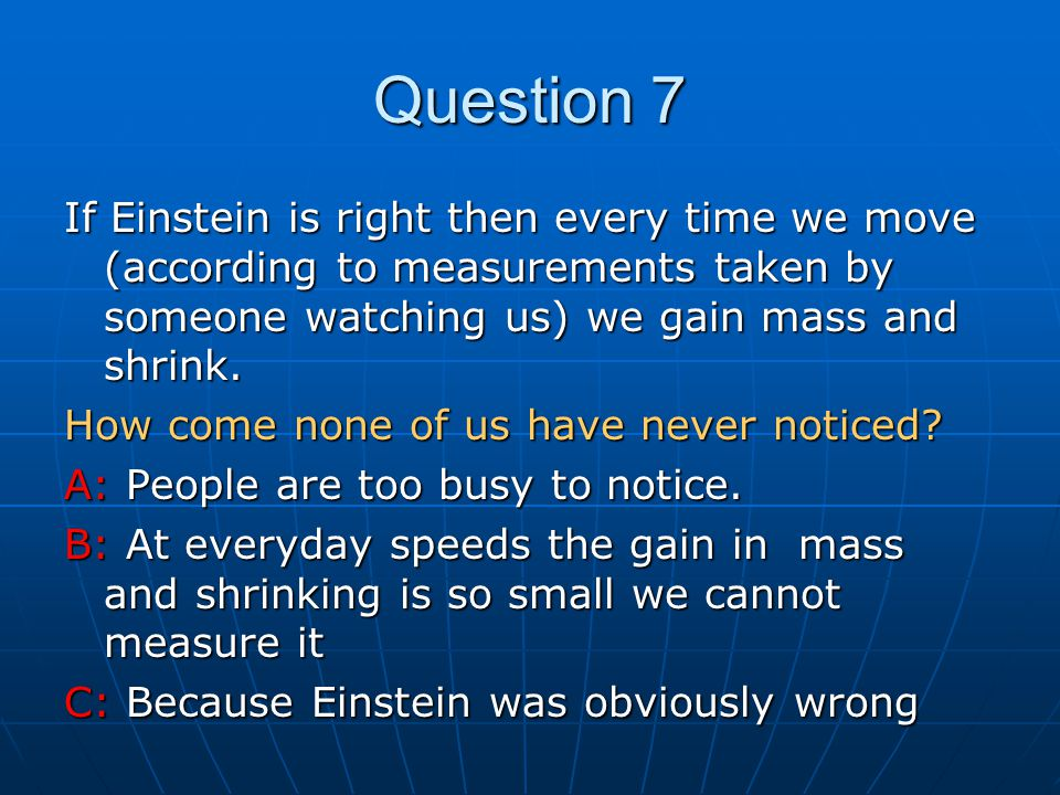 Question 7 If Einstein is right then every time we move (according to measurements taken by someone watching us) we gain mass and shrink.