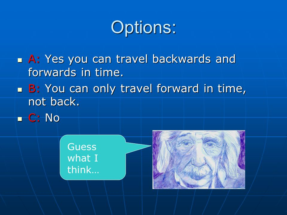 Options: A: Yes you can travel backwards and forwards in time.