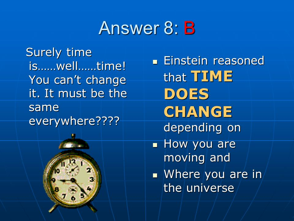 Answer 8: B Surely time is……well……time! You can't change it. It must be the same everywhere