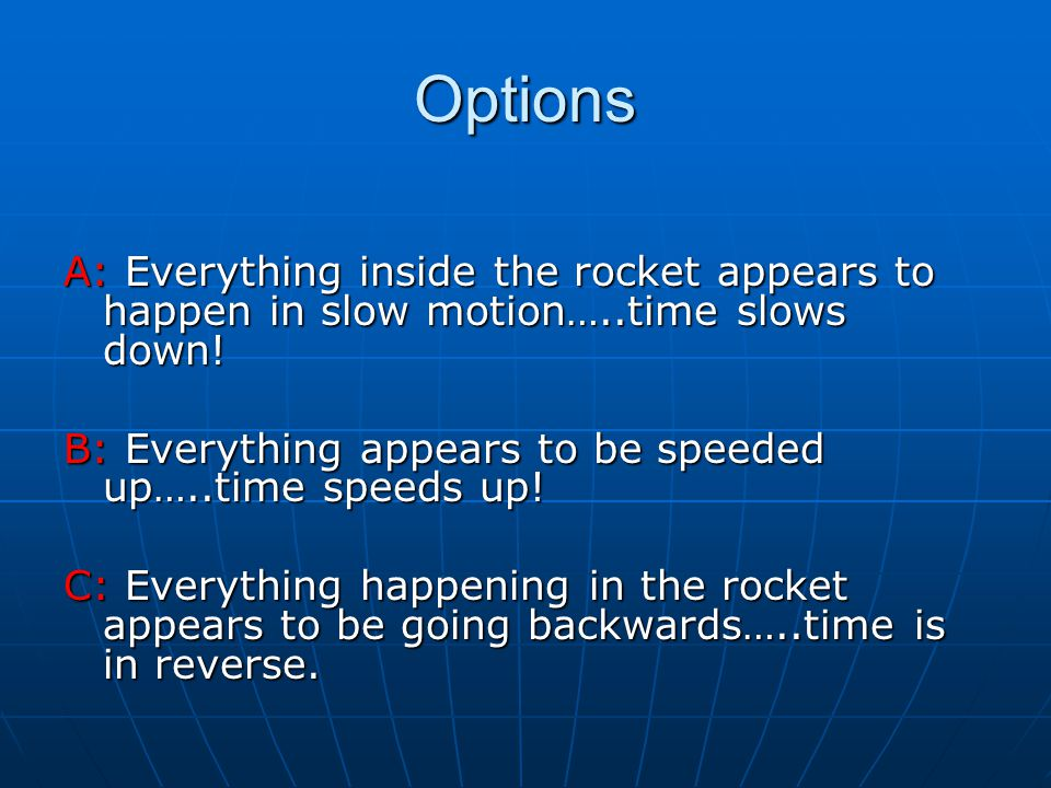 Options A: Everything inside the rocket appears to happen in slow motion…..time slows down!
