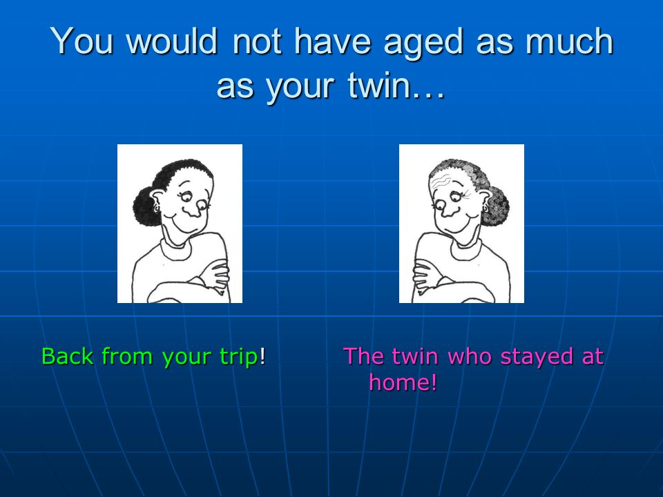 You would not have aged as much as your twin…