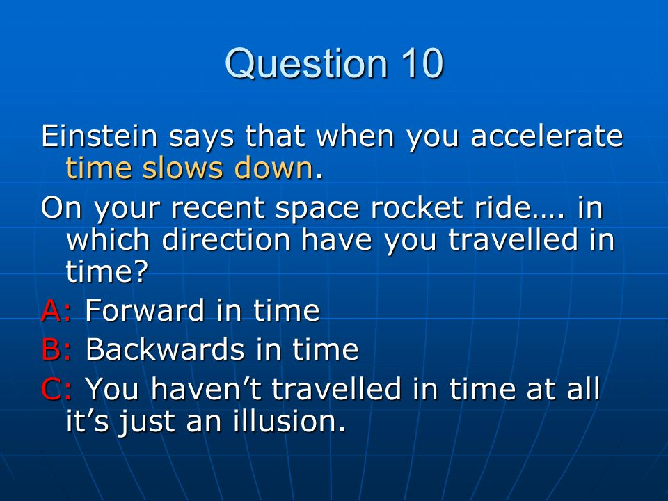 Question 10 Einstein says that when you accelerate time slows down.