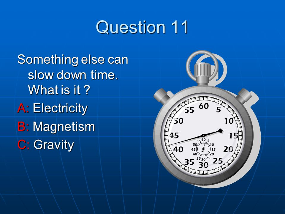 Question 11 Something else can slow down time. What is it