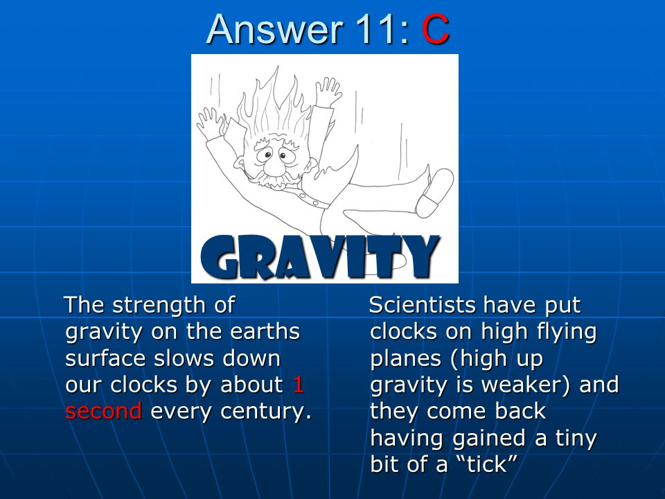 Answer 11: C Gravity. The strength of gravity on the earths surface slows down our clocks by about 1 second every century.