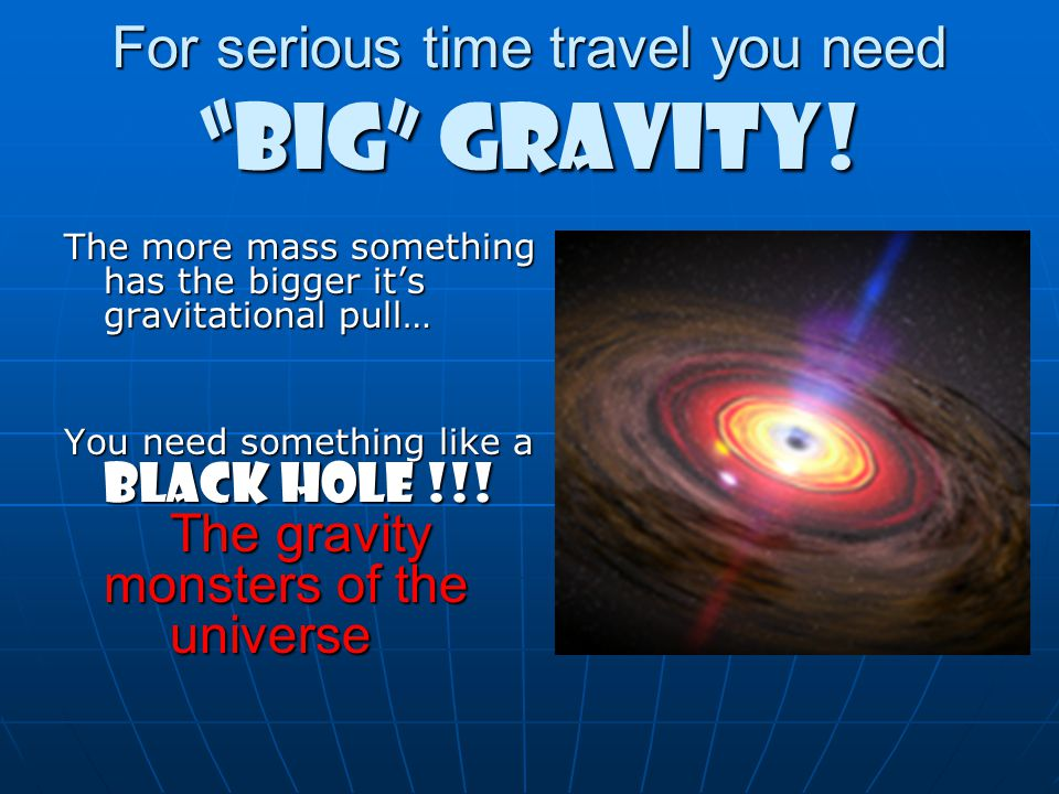 For serious time travel you need BIG GRAVITY!
