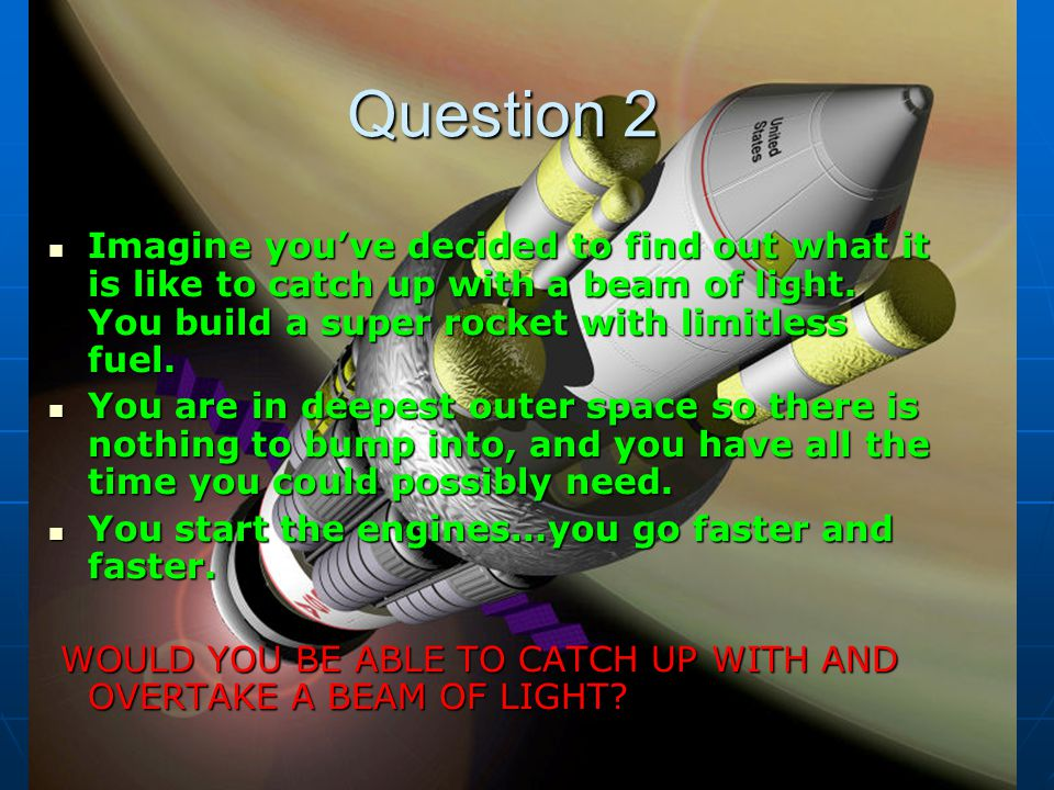 Question 2 Imagine you've decided to find out what it is like to catch up with a beam of light. You build a super rocket with limitless fuel.