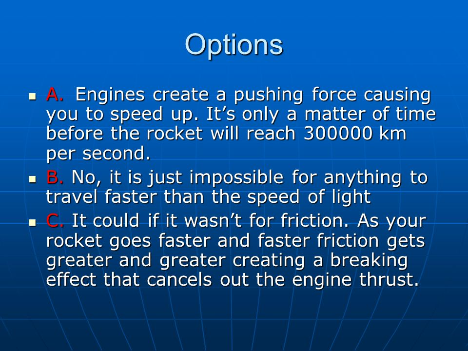 Options A. Engines create a pushing force causing you to speed up. It's only a matter of time before the rocket will reach 300000 km per second.
