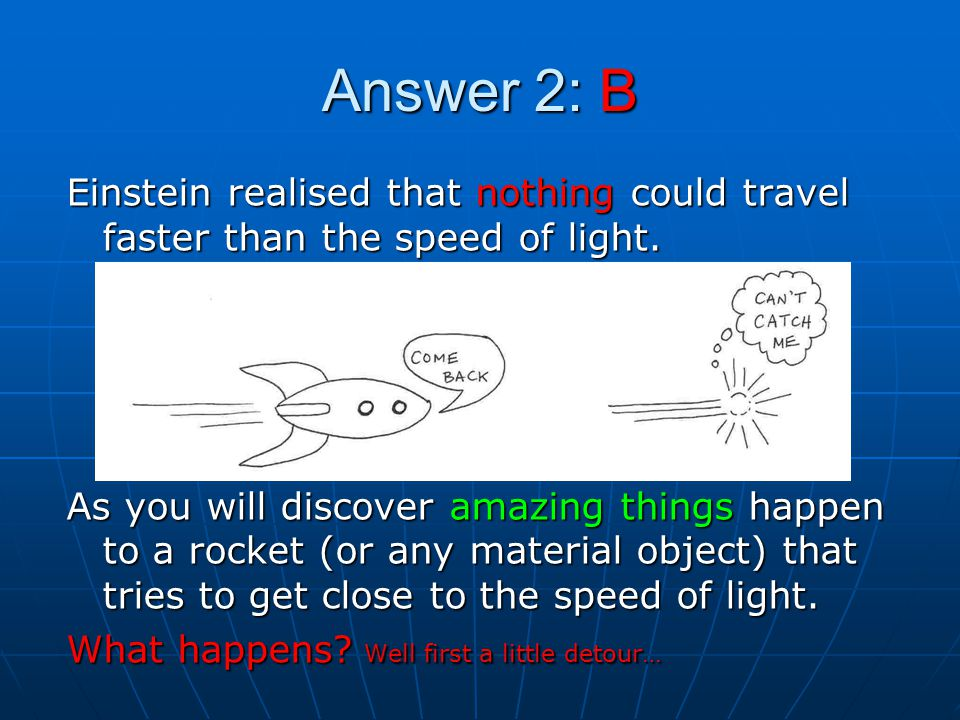Answer 2: B Einstein realised that nothing could travel faster than the speed of light.