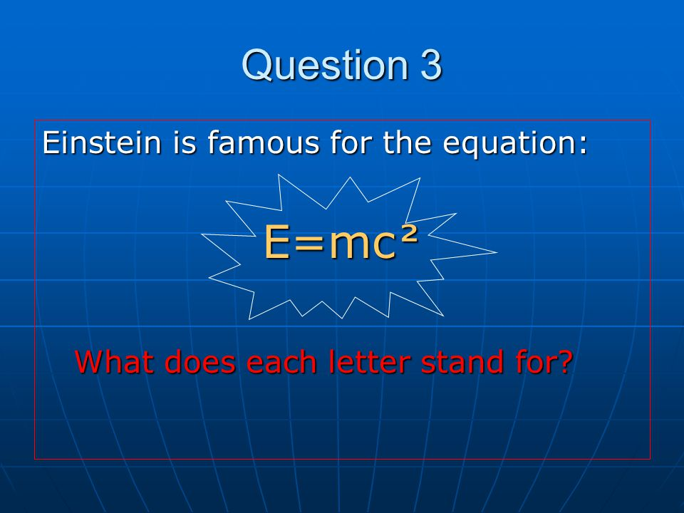 E=mc² Question 3 Einstein is famous for the equation: